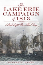 The Lake Erie Campaign of 1813: I Shall Fight Them This Day by Walter P. Rybka