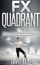 FX Quadrant: Things You Must Know To Succeed In Currency Trading, Business And In Life by David John