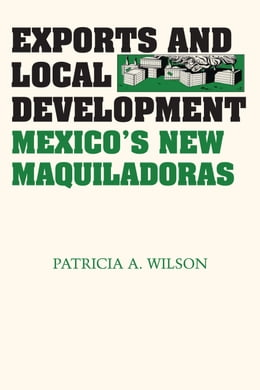 Book Exports and Local Development: Mexico's New Maquiladoras by Patricia A. Wilson
