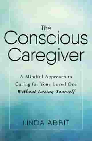 The Conscious Caregiver: A Mindful Approach to Caring for Your Loved One Without Losing Yourself by Linda Abbit