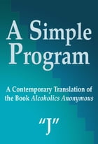 "A Simple Program: A Contemporary Translation of the Book, Alcoholics Anonymous by ""J"""