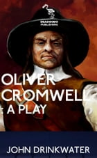 Oliver Cromwell: A Play by John Drinkwater