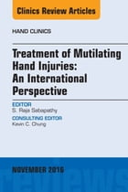 Treatment of Mutilating Hand Injuries: An International Perspective, An Issue of Hand Clinics, E-Book by S. Raja Sabapathy, MS, M.Ch, DNB, FRCS(Ed), MAMS