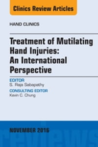 Treatment of Mutilating Hand Injuries: An International Perspective, An Issue of Hand Clinics, E…