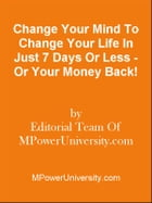 Change Your Mind To Change Your Life In Just 7 Days Or Less - Or Your Money Back! by Editorial Team Of MPowerUniversity.com