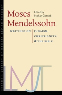 Moses Mendelssohn: Writings on Judaism, Christianity, and the Bible
