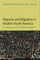 Migrants and Migration in Modern North America: Cross-Border Lives, Labor Markets, and Politics by Dirk Hoerder