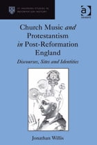 Church Music and Protestantism in Post-Reformation England: Discourses, Sites and Identities