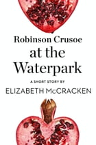 Robinson Crusoe at the Waterpark: A Short Story from the collection, Reader, I Married Him by Elizabeth McCracken
