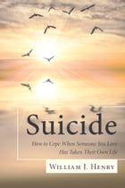 Suicide, How to Cope When Someone You Love Has Taken Their Own Life by William J. Henry