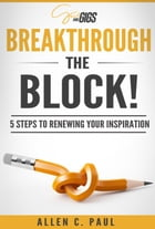 Breakthrough the Block!: 5 Steps to renewing your inspiration in just 10 minutes a day by Allen C. Paul