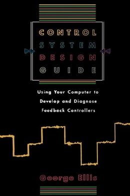 Book Control System Design Guide: Using your Computer to Develop and Diagnose Feedback Controllers by Ellis, George