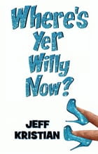 Where's Yer Willy Now? by Jeff Kristian
