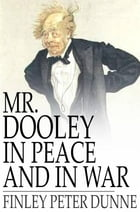 Mr. Dooley in Peace and in War by Finley Peter Dunne