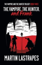 The Vampire, the Hunter, and Frank: The Vampire and the Hunter Trilogy, #3 by Martin Lastrapes