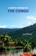 A White Woman To The Congo: The Tale of Sumpi, a traditional Chief's Man & Ears by Mutombo Kankonde