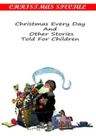 Christmas Every Day And Other Stories Told For Children [Christmas Summary Classics] by W. D. HOWELLS