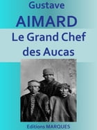 Le Grand Chef des Aucas: Edition intégrale by Gustave Aimard