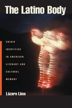 The Latino Body: Crisis Identities in American Literary and Cultural Memory by Lazaro Lima