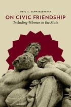 On Civic Friendship: Including Women in the State by Sibyl A. Schwarzenbach