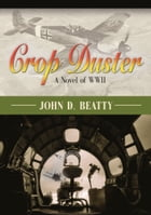 Crop Duster: A Novel of World War Two by John D. Beatty