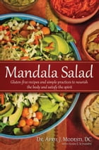 Mandala Salad: Gluten-Free Recipes and Simple Practices To Nourish Body and Satisfy Spirit by Dr. April J. Modesti, D.C.