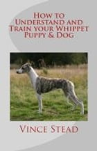 How to Understand and Train your Whippet Puppy & Dog by Vince Stead