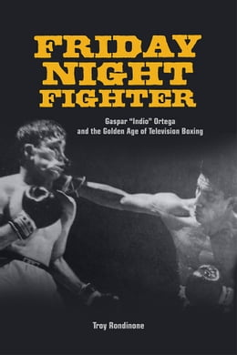 "Book Friday Night Fighter: Gaspar ""Indio"" Ortega and the Golden Age of Television Boxing by Troy Rondinone"