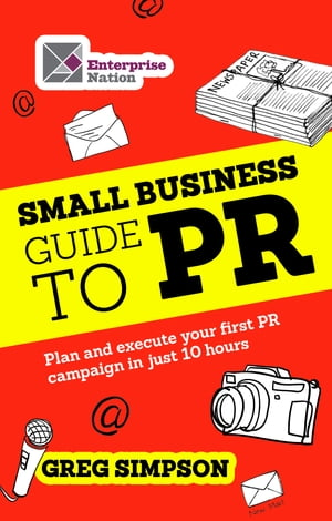The Small Business Guide to PR: Plan and execute your first PR campaign in just 10 hours