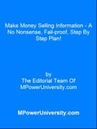 Make Money Selling Information - A No Nonsense, Fail-proof, Step By Step Plan! by Editorial Team Of MPowerUniversity.com