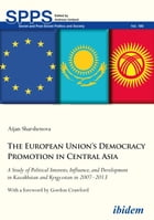 The European Union's Democracy Promotion in Central Asia: A Study of Political Interests, Influence, and Development in Kazakhstan and Kyrgyzstan in 2007–2013