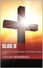 Blog 8: Blogging of a Healing Blogger In The Name of Jesus Christ by Stellah Mupanduki