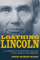 Loathing Lincoln: An American Tradition from the Civil War to the Present by John McKee Barr