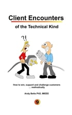 Client Encounters of the Technical Kind: How to win, support and challenge customers ... methodically, with ICON9's tools & best practices fo by Andrew K Betts
