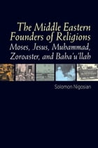 The Middle Eastern Founders of Religion: Moses, Jesus, Muhammad, Zoroaster, and Baha'u'llah