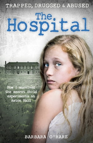 The Hospital How I survived the secret child experiments at Aston Hall