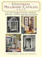 Universal Millwork Catalog, 1927: Over 5 Designs for Doors, Windows, Stairways, Cabinets and Other Woodwork by Universal Catalog Bureau