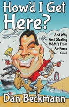 How'd I Get Here? And Why Am I Stealing M&M's From Air Force One? by Dan Beckmann