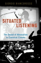 Situated Listening: The Sound of Absorption in Classical Cinema by Giorgio Biancorosso