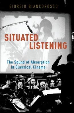 Book Situated Listening: The Sound of Absorption in Classical Cinema by Giorgio Biancorosso