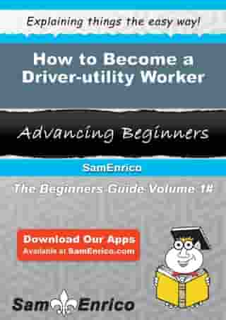 How to Become a Driver-utility Worker: How to Become a Driver-utility Worker by Cinda Buffington