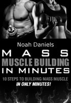 Mass Muscle Building In Minutes: 10 Steps To Building Mass Muscle In Only Minutes by Noah Daniels