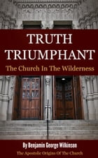 Truth Triumphant: The Church in the Wilderness by Wilkinson, Benjamin George