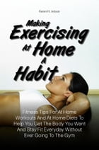 Making Exercising At Home A Habit: Fitness Tips For At Home Workouts And At Home Diets To Help You Get The Body You Want And Stay Fit E by Karen H. Jetson