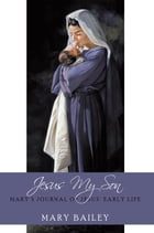 Jesus My Son: Mary's Journal of Jesus' Early Life by Mary Bailey