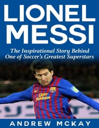 Lionel Messi: The Inspirational Story Behind One of Soccer's Greatest Superstars