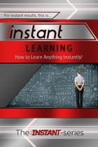 Instant Learning: How to Learn Anything Instantly! by The INSTANT-Series
