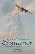 I Won't Be Home Next Summer: Flight Lieutenant R.N. Selley DFC (1917–1941) by Ron Selley