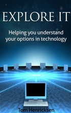 Explore IT: Helping You Understand Your Options In Technology by Tom Henricksen