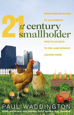 21st-Century Smallholder From Window Boxes To Allotments: How To Go Back To The Land Without Leaving Home